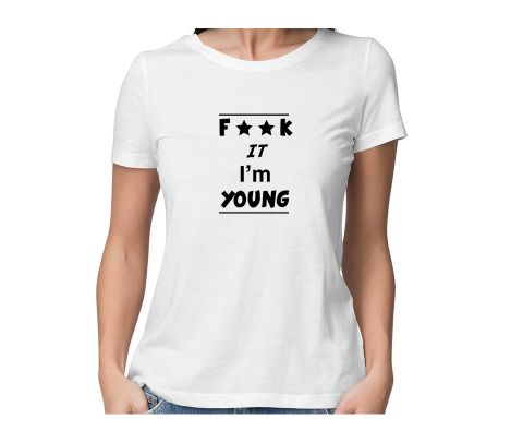 F**k It I am Young  round neck half sleeve tshirt for women