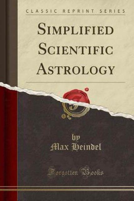 Simplified Scientific Astrology: A Complete Textbook on the Art of Erecting a Horoscope, With Philosophic Encyclopedia and Tables of Planetary Hours (Classic Reprint)