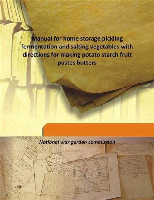 Manual For Home Storage Pickling Fermentation And Salting Vegetables With Directions For Making Potato Starch Fruit Pastes Butters