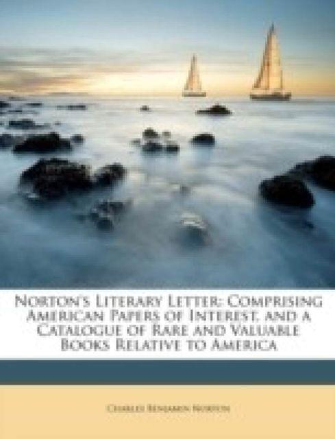 Norton\'s Literary Letter: Comprising American Papers of Interest, and a Catalogue of Rare and Valuable Books Relative to America