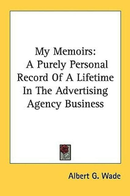 My Memoirs: A Purely Personal Record of a Lifetime in the Advertising Agency Business