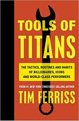 Tools of Titans: The Tactics, Routines and Habits of Billionaires, Icons and WorldClass Performers